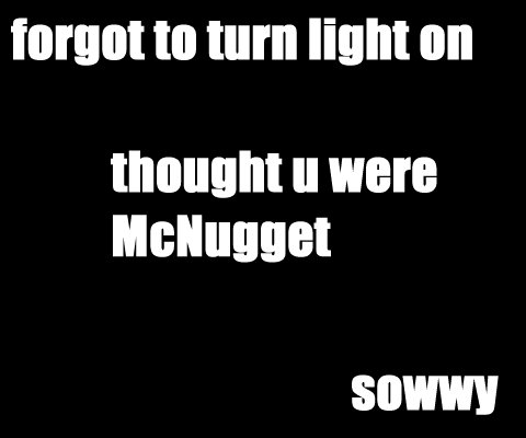 forgot to turn light on - thought u were McNugget - sowwy