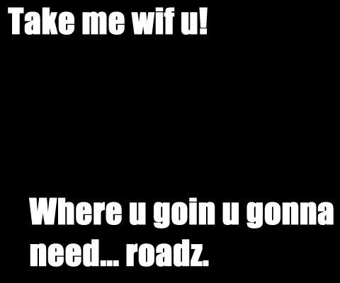 Take me wif u! Where u goin u gonna need... roadz.